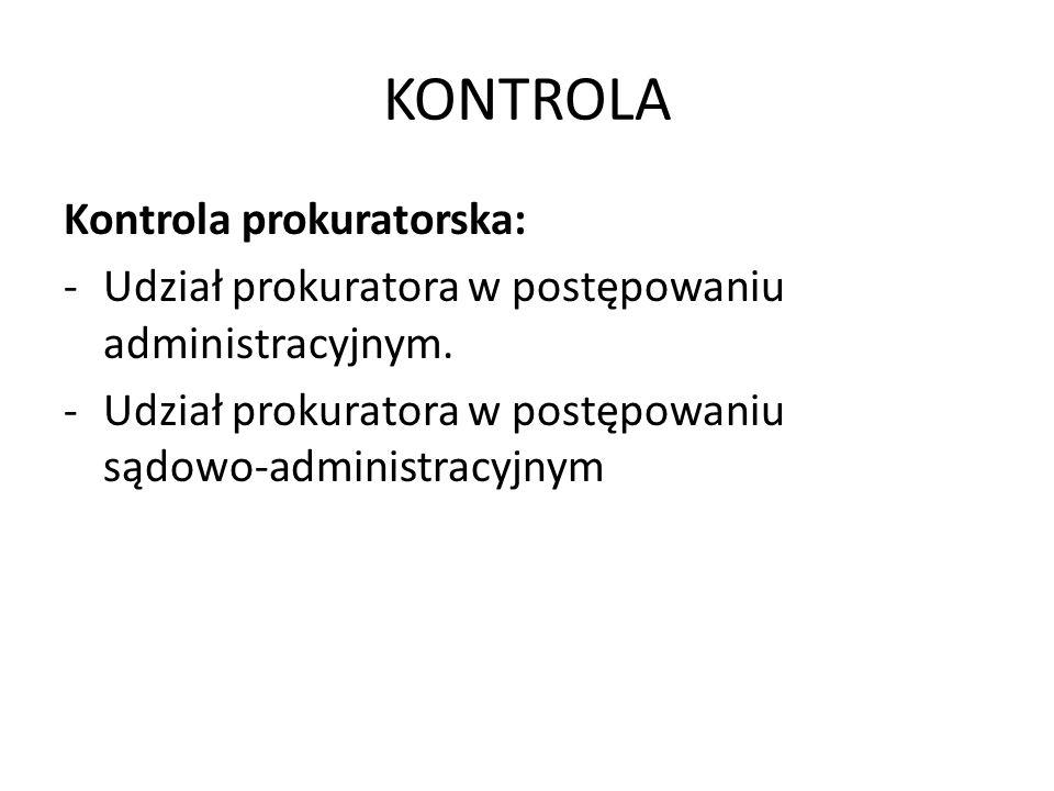 KONTROLA Kontrola prokuratorska: -Udział prokuratora w postępowaniu administracyjnym. -Udział prokuratora w postępowaniu sądowo-administracyjnym