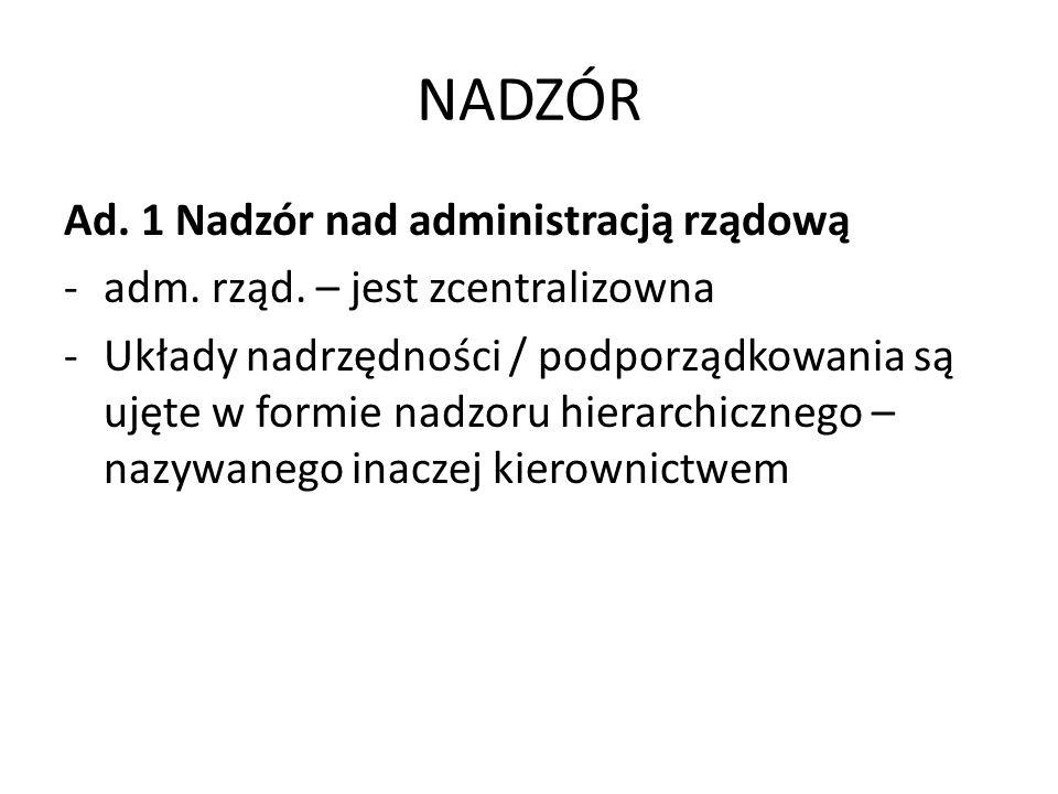 NADZÓR Ad. 1 Nadzór nad administracją rządową -adm. rząd. – jest zcentralizowna -Układy nadrzędności / podporządkowania są ujęte w formie nadzoru hier