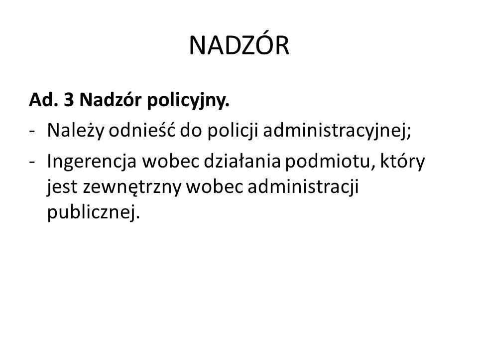 NADZÓR Ad. 3 Nadzór policyjny. -Należy odnieść do policji administracyjnej; -Ingerencja wobec działania podmiotu, który jest zewnętrzny wobec administ