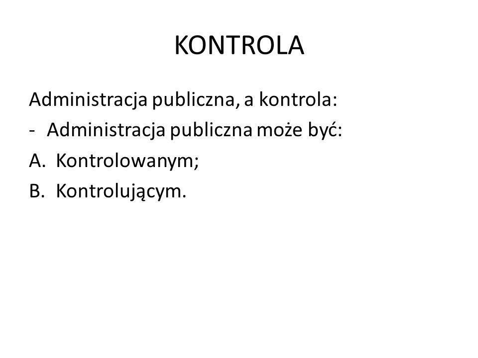 KONTROLA Administracja publiczna, a kontrola: -Administracja publiczna może być: A.Kontrolowanym; B.Kontrolującym.