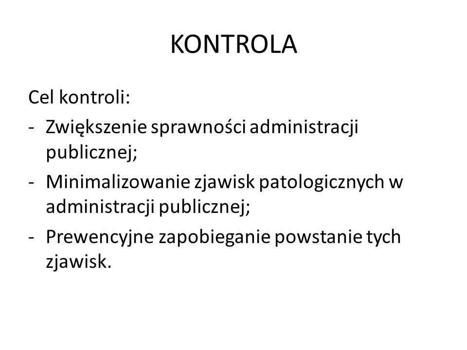 KONTROLA Cel kontroli: -Zwiększenie sprawności administracji publicznej; -Minimalizowanie zjawisk patologicznych w administracji publicznej; -Prewency