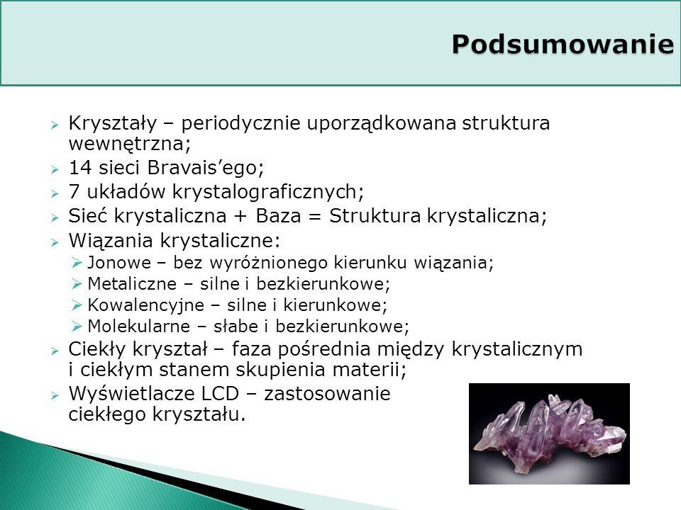  Kryształy – periodycznie uporządkowana struktura wewnętrzna;  14 sieci Bravais'ego;  7 układów krystalograficznych;  Sieć krystaliczna + Baza = Struktura krystaliczna;  Wiązania krystaliczne:  Jonowe – bez wyróżnionego kierunku wiązania;  Metaliczne – silne i bezkierunkowe;  Kowalencyjne – silne i kierunkowe;  Molekularne – słabe i bezkierunkowe;  Ciekły kryształ – faza pośrednia między krystalicznym i ciekłym stanem skupienia materii;  Wyświetlacze LCD – zastosowanie ciekłego kryształu.