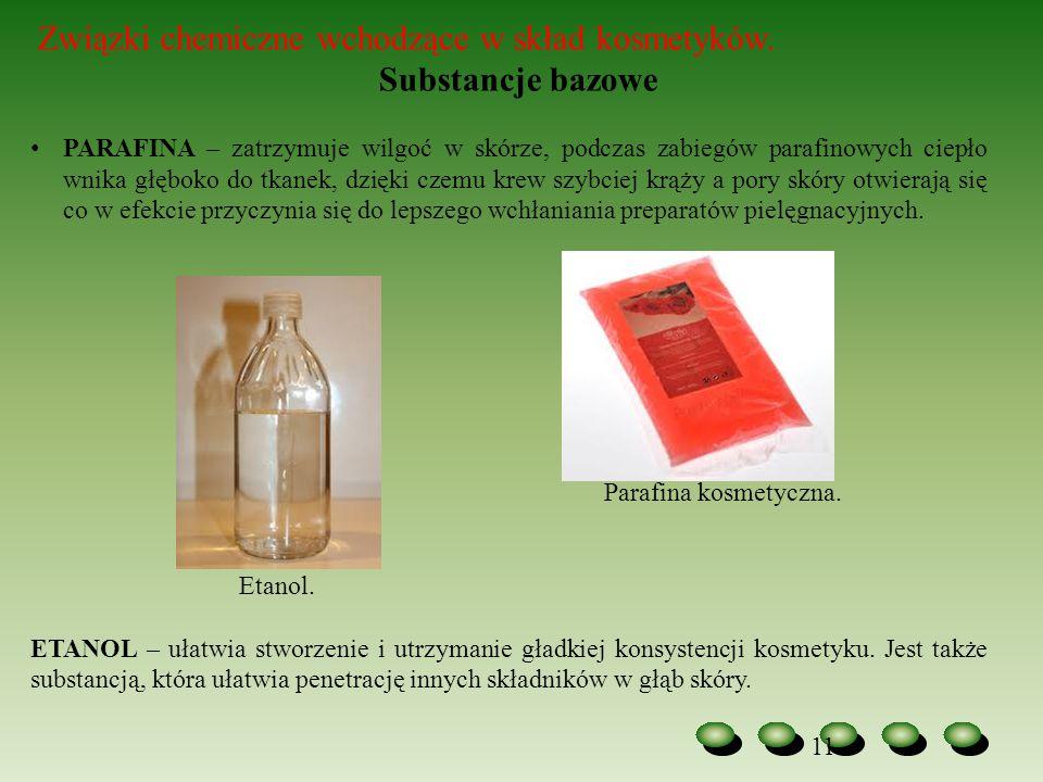 11 Związki chemiczne wchodzące w skład kosmetyków. Substancje bazowe PARAFINA – zatrzymuje wilgoć w skórze, podczas zabiegów parafinowych ciepło wnika
