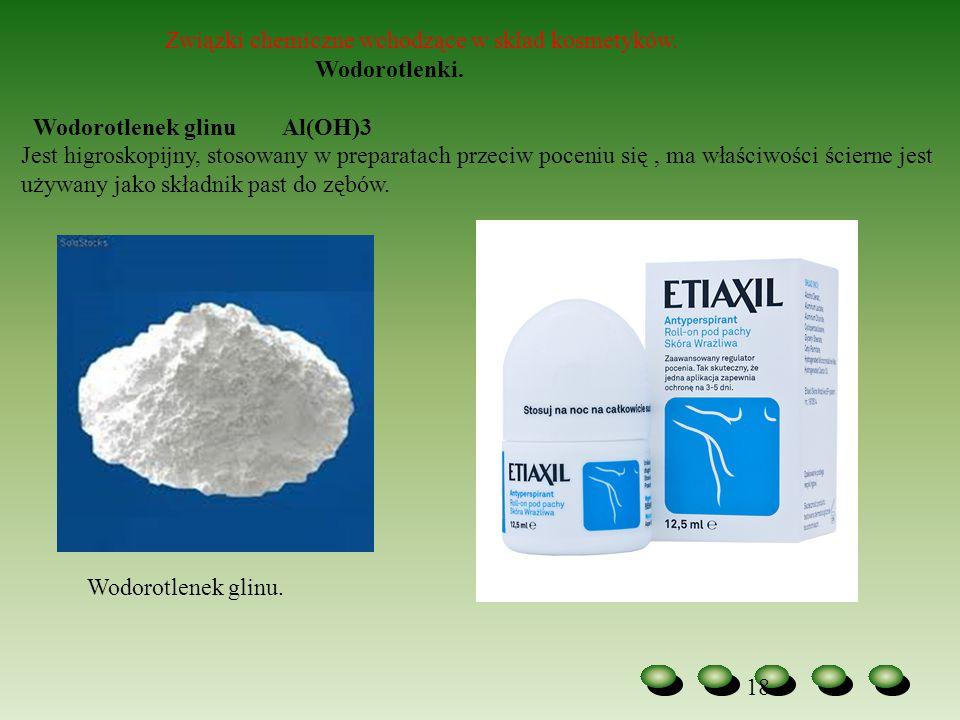 18 Związki chemiczne wchodzące w skład kosmetyków. Wodorotlenki. Wodorotlenek glinu Al(OH)3 Jest higroskopijny, stosowany w preparatach przeciw poceni