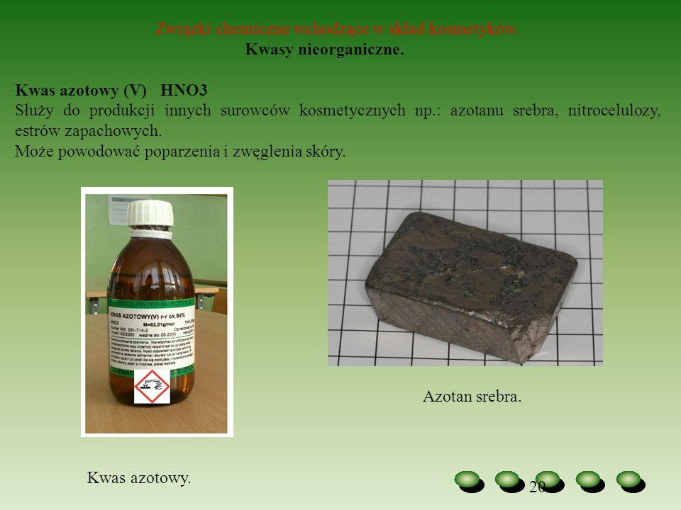 20 Związki chemiczne wchodzące w skład kosmetyków. Kwasy nieorganiczne. Kwas azotowy (V) HNO3 Służy do produkcji innych surowców kosmetycznych np.: az