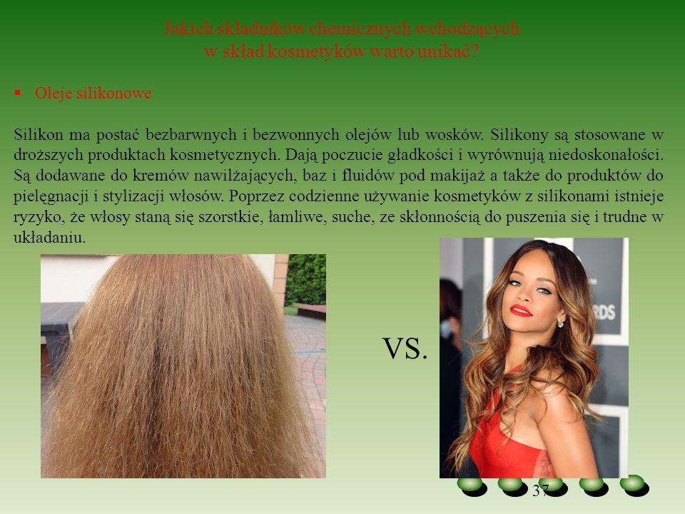 37 Jakich składników chemicznych wchodzących w skład kosmetyków warto unikać?  Oleje silikonowe Silikon ma postać bezbarwnych i bezwonnych olejów lub