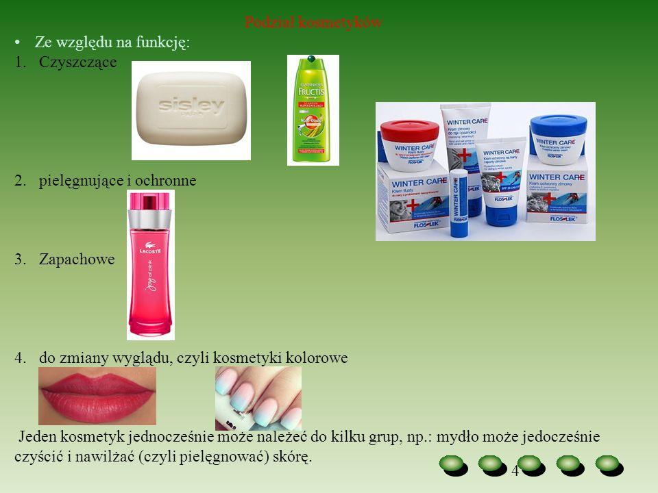 4 Podział kosmetyków Ze względu na funkcję: 1.Czyszczące 2.pielęgnujące i ochronne 3.Zapachowe 4.do zmiany wyglądu, czyli kosmetyki kolorowe Jeden kos