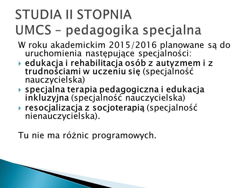 W roku akademickim 2015/2016 planowane są do uruchomienia następujące specjalności:  edukacja i rehabilitacja osób z autyzmem i z trudnościami w uczeniu się (specjalność nauczycielska)  specjalna terapia pedagogiczna i edukacja inkluzyjna (specjalność nauczycielska)  resocjalizacja z socjoterapią (specjalność nienauczycielska).