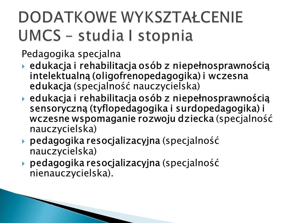 Pedagogika specjalna  edukacja i rehabilitacja osób z niepełnosprawnością intelektualną (oligofrenopedagogika) i wczesna edukacja (specjalność nauczycielska)  edukacja i rehabilitacja osób z niepełnosprawnością sensoryczną (tyflopedagogika i surdopedagogika) i wczesne wspomaganie rozwoju dziecka (specjalność nauczycielska)  pedagogika resocjalizacyjna (specjalność nauczycielska)  pedagogika resocjalizacyjna (specjalność nienauczycielska).