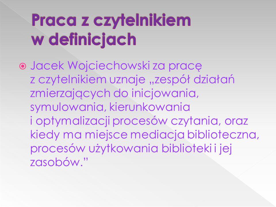 """ Jacek Wojciechowski za pracę z czytelnikiem uznaje """"zespół działań zmierzających do inicjowania, symulowania, kierunkowania i optymalizacji procesów"""