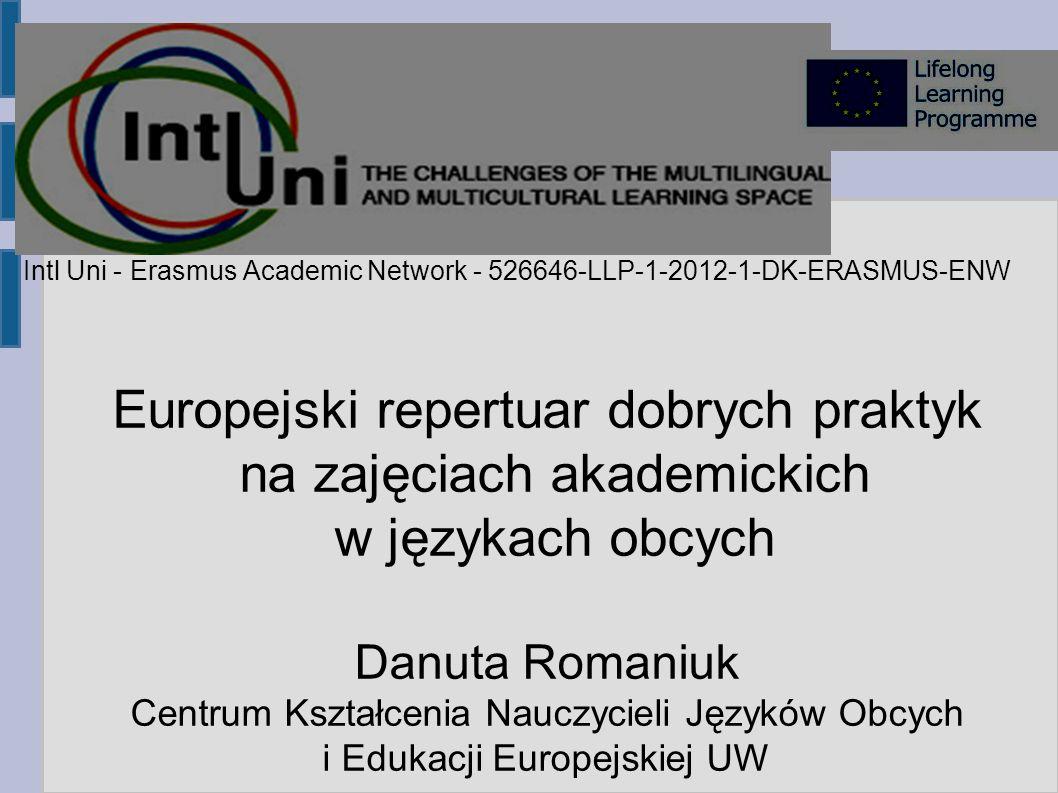 Prezentacja nowego produktu Europejski repertuar dobrych praktyk na zajęciach akademickich w językach obcych Danuta Romaniuk Centrum Kształcenia Nauczycieli Języków Obcych i Edukacji Europejskiej UW Intl Uni - Erasmus Academic Network - 526646-LLP-1-2012-1-DK-ERASMUS-ENW