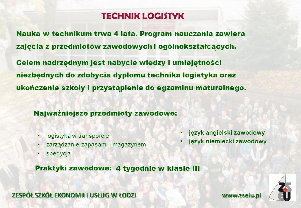 TECHNIK LOGISTYK ZESPÓŁ SZKÓŁ EKONOMII i USŁUG W ŁODZI www.zseiu.pl Praktyki zawodowe: 4 tygodnie w klasie III Nauka w technikum trwa 4 lata. Program