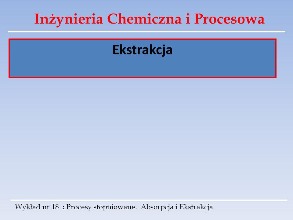 Inżynieria Chemiczna i Procesowa Ekstrakcja Wykład nr 18 : Procesy stopniowane. Absorpcja i Ekstrakcja