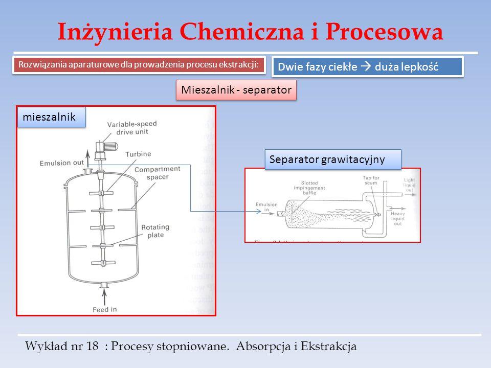 Inżynieria Chemiczna i Procesowa Wykład nr 18 : Procesy stopniowane. Absorpcja i Ekstrakcja Rozwiązania aparaturowe dla prowadzenia procesu ekstrakcji