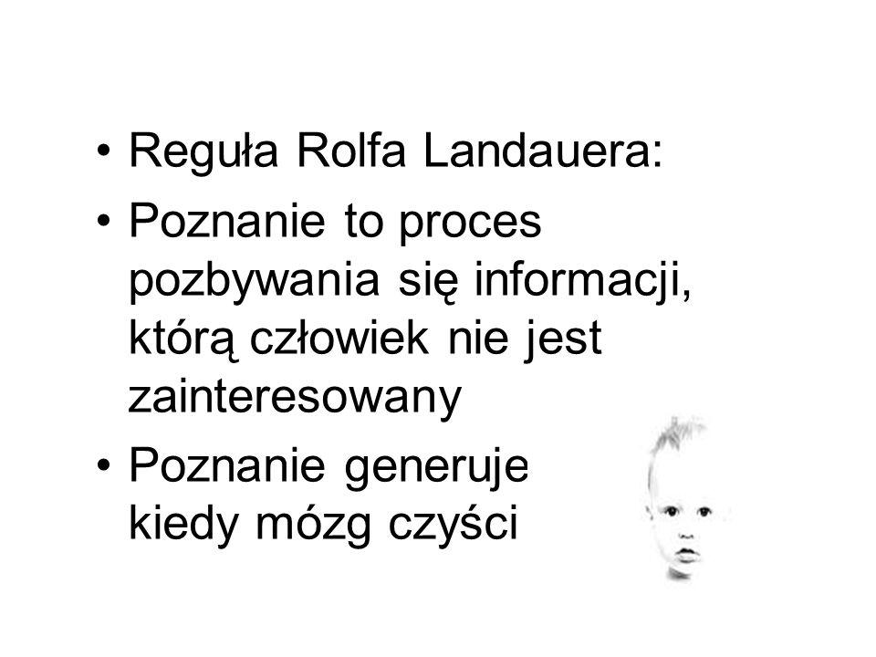 Reguła Rolfa Landauera: Poznanie to proces pozbywania się informacji, którą człowiek nie jest zainteresowany Poznanie generuje koszty, kiedy mózg czyś