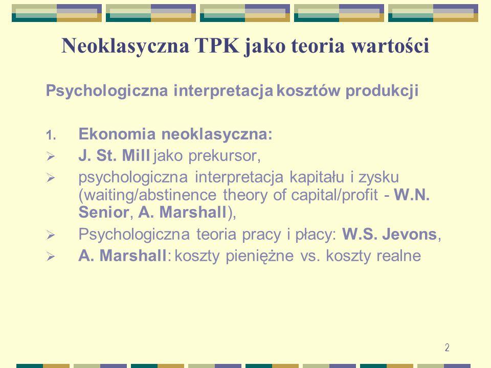 Neoklasyczna TPK jako teoria wartości Psychologiczna interpretacja kosztów produkcji 1. Ekonomia neoklasyczna:  J. St. Mill jako prekursor,  psychol