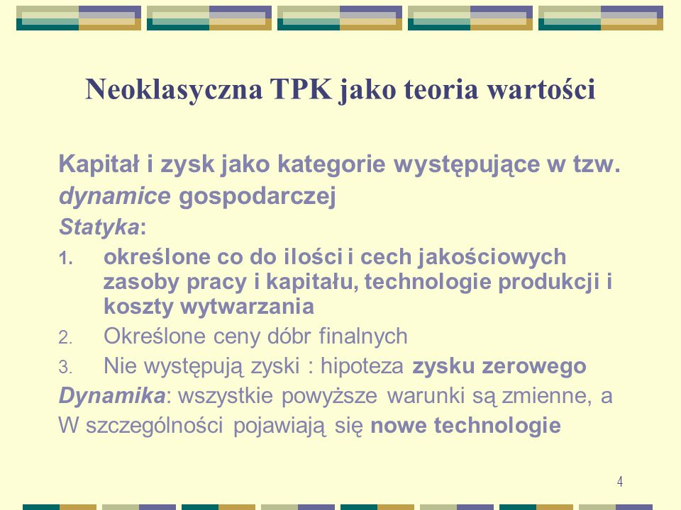 Neoklasyczna TPK jako teoria wartości Kapitał i zysk jako kategorie występujące w tzw. dynamice gospodarczej Statyka: 1. określone co do ilości i cech