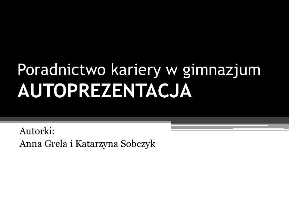 Poradnictwo kariery w gimnazjum AUTOPREZENTACJA Autorki: Anna Grela i Katarzyna Sobczyk