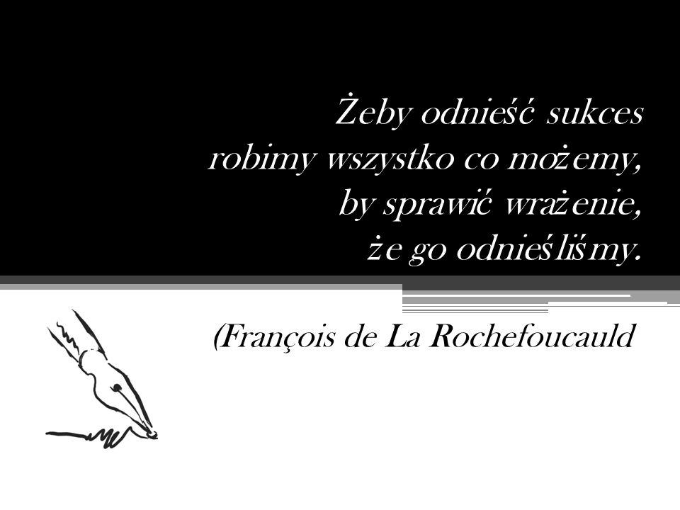 Ż eby odnie ść sukces robimy wszystko co mo ż emy, by sprawi ć wra ż enie, ż e go odnie ś li ś my. (François de La Rochefoucauld)