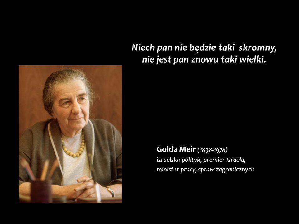 Golda Meir (1898-1978) izraelska polityk, premier Izraela, minister pracy, spraw zagranicznych Niech pan nie będzie taki skromny, nie jest pan znowu t