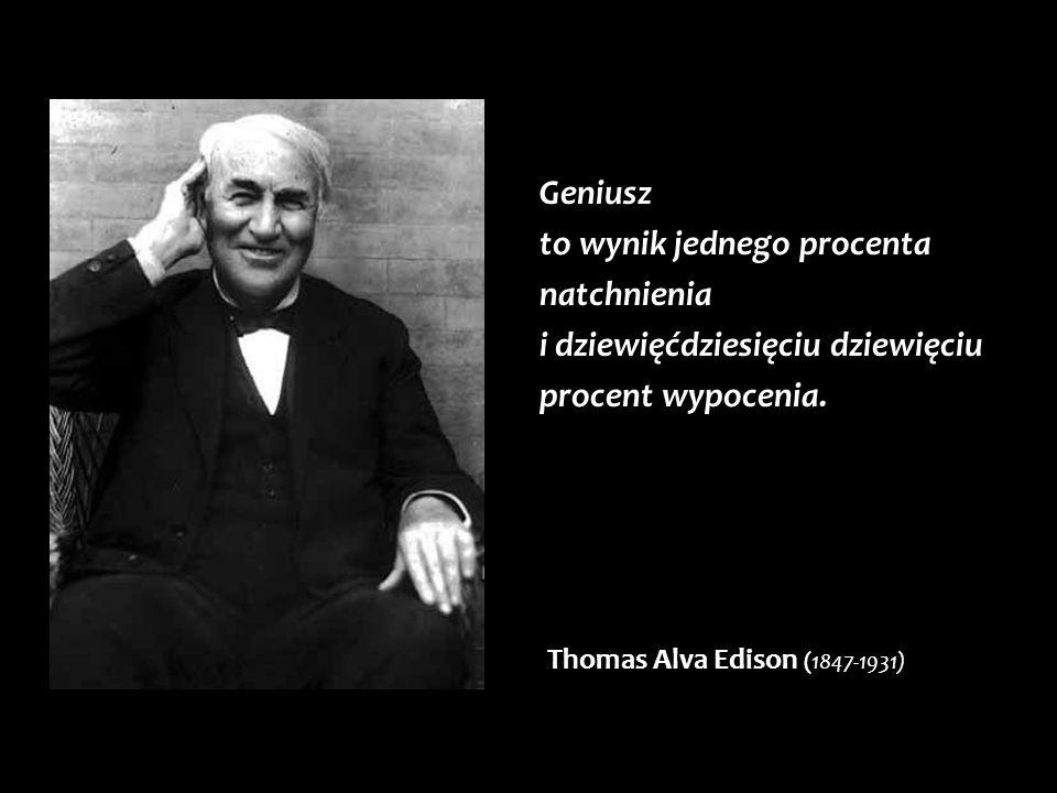 Geniusz to wynik jednego procenta natchnienia i dziewięćdziesięciu dziewięciu procent wypocenia. Thomas Alva Edison (1847-1931)