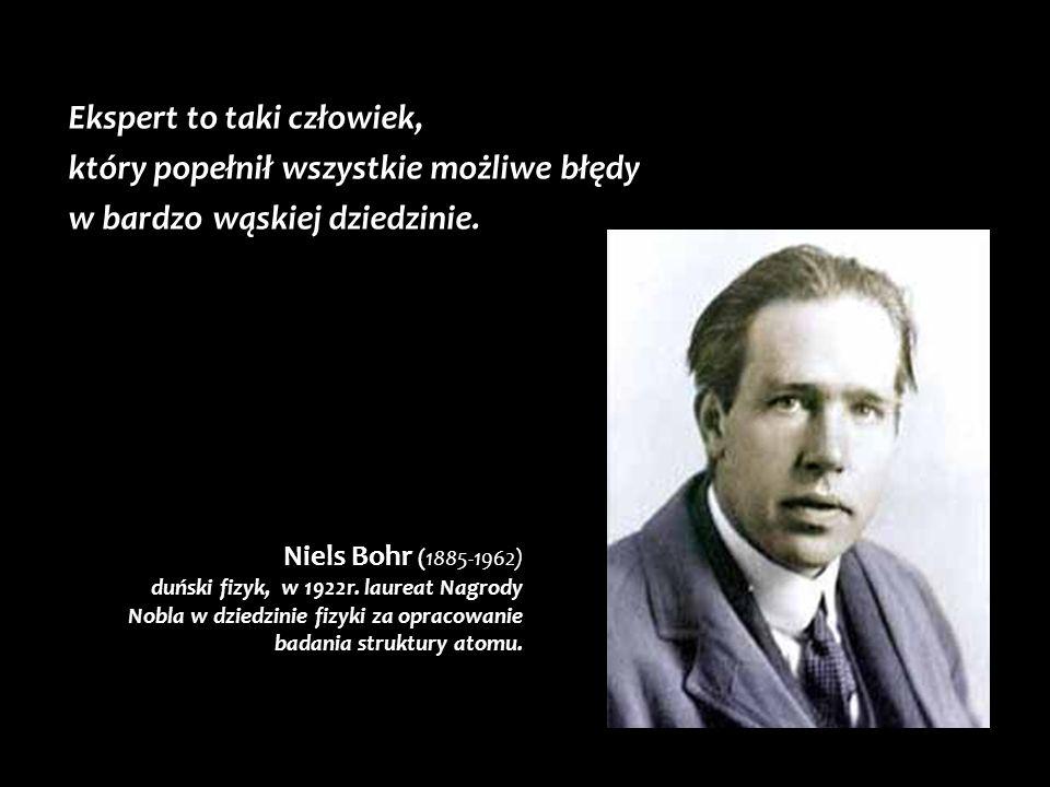 Ekspert to taki człowiek, który popełnił wszystkie możliwe błędy w bardzo wąskiej dziedzinie. Niels Bohr (1885-1962) duński fizyk, w 1922r. laureat Na