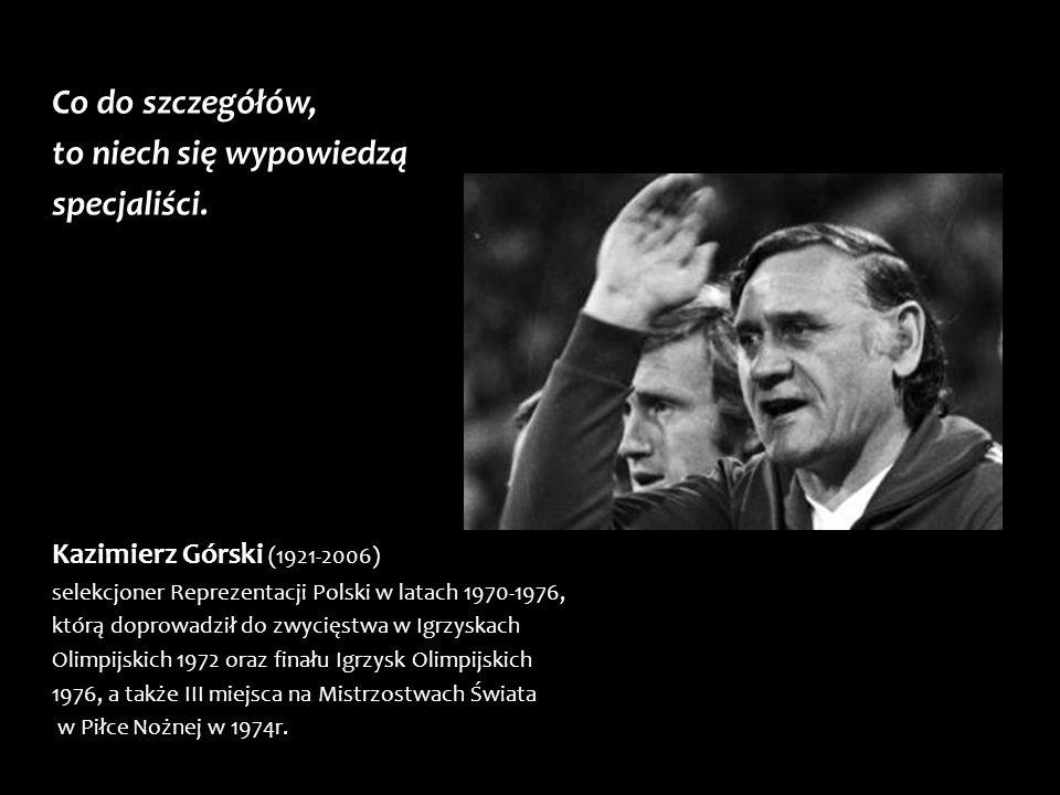 Co do szczegółów, to niech się wypowiedzą specjaliści. Kazimierz Górski (1921-2006) selekcjoner Reprezentacji Polski w latach 1970-1976, którą doprowa