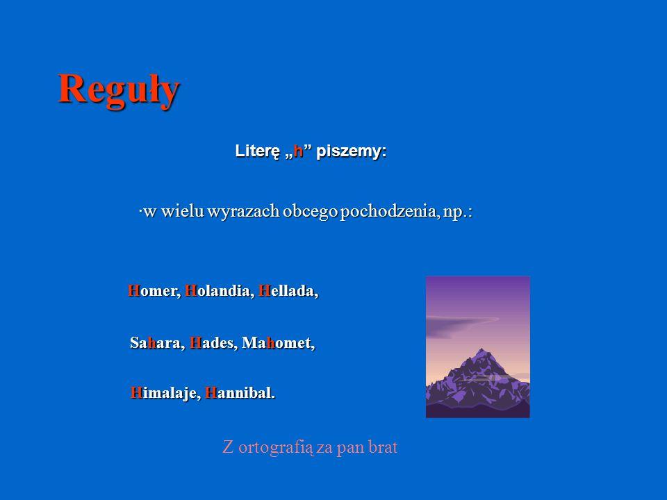 """Reguły Literę """"h"""" piszemy: ·w wielu wyrazach obcego pochodzenia, np.: Z ortografią za pan brat Homer, Holandia, Hellada, Sahara, Hades, Mahomet, Himal"""