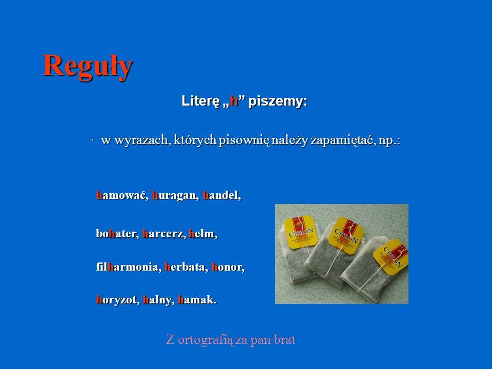 """Reguły Literę """"h"""" piszemy: · w wyrazach, których pisownię należy zapamiętać, np.: Z ortografią za pan brat hamować, huragan, handel, bohater, harcerz,"""