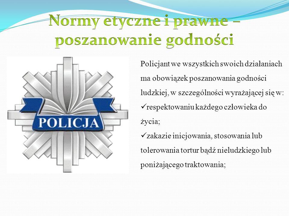 Policjant we wszystkich swoich działaniach ma obowiązek poszanowania godności ludzkiej, w szczególności wyrażającej się w: respektowaniu każdego człow