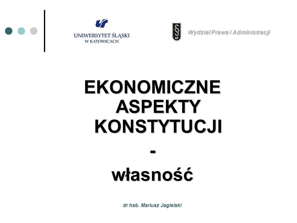 dr hab. Mariusz Jagielski EKONOMICZNE ASPEKTY KONSTYTUCJI -własność Wydział Prawa i Administracji