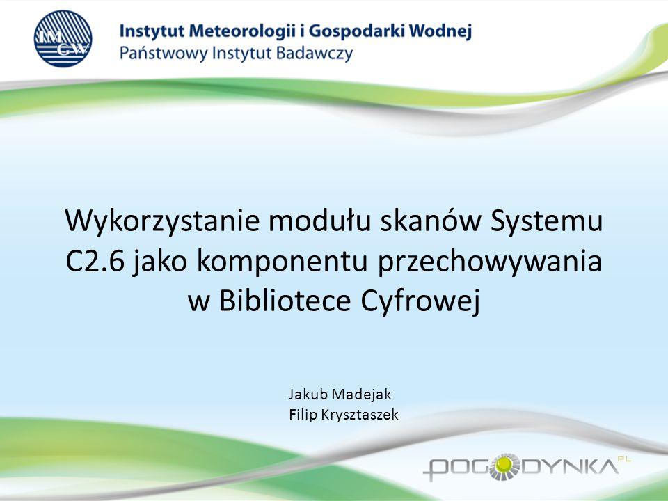 Wykorzystanie modułu skanów Systemu C2.6 jako komponentu przechowywania w Bibliotece Cyfrowej Jakub Madejak Filip Krysztaszek