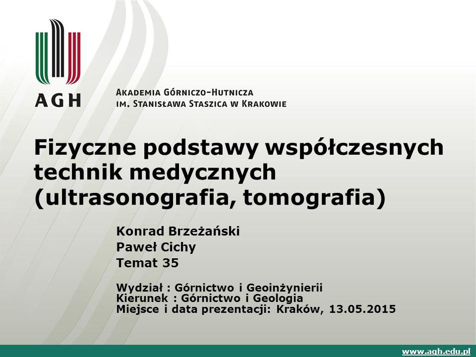 Fizyczne podstawy współczesnych technik medycznych (ultrasonografia, tomografia) Konrad Brzeżański Paweł Cichy Temat 35 Wydział : Górnictwo i Geoinżyn