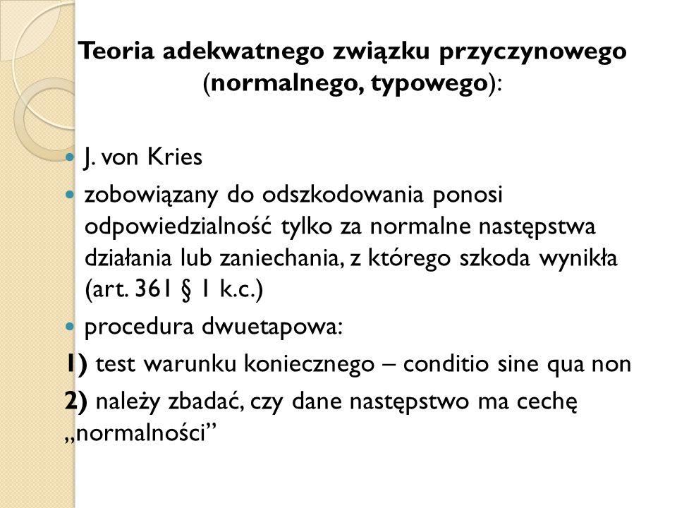 Teoria adekwatnego związku przyczynowego (normalnego, typowego): J. von Kries zobowiązany do odszkodowania ponosi odpowiedzialność tylko za normalne n