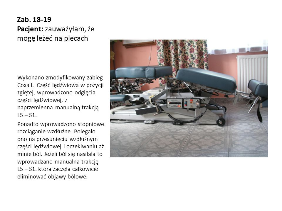 Zab. 18-19 Pacjent: zauważyłam, że mogę leżeć na plecach Wykonano zmodyfikowany zabieg Coxa I. Część lędźwiowa w pozycji zgiętej, wprowadzono odgięcia