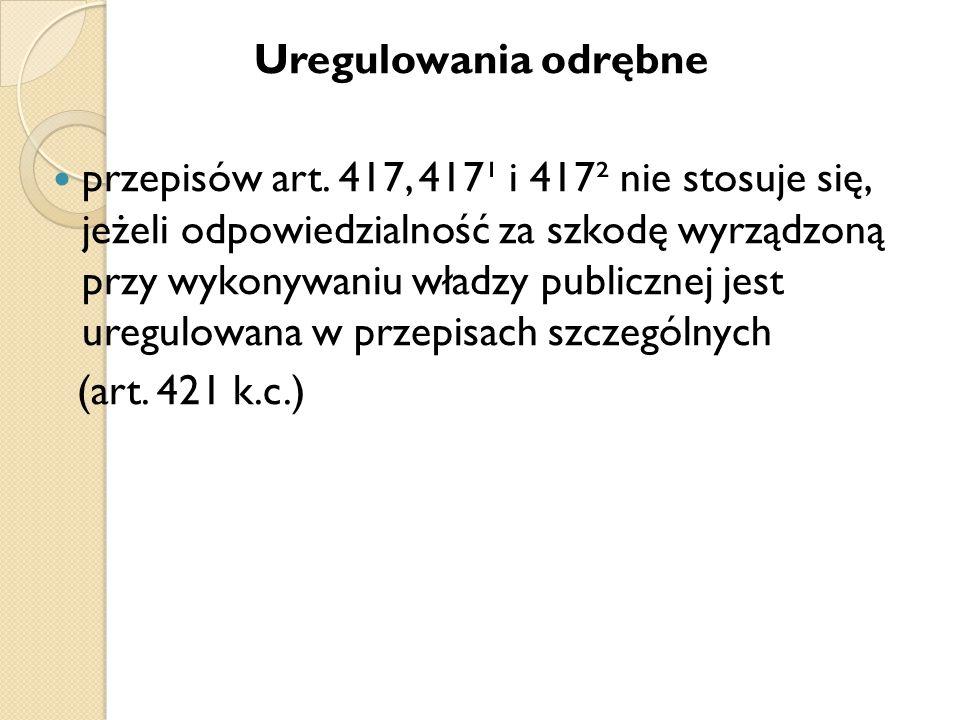 Uregulowania odrębne przepisów art. 417, 417¹ i 417² nie stosuje się, jeżeli odpowiedzialność za szkodę wyrządzoną przy wykonywaniu władzy publicznej