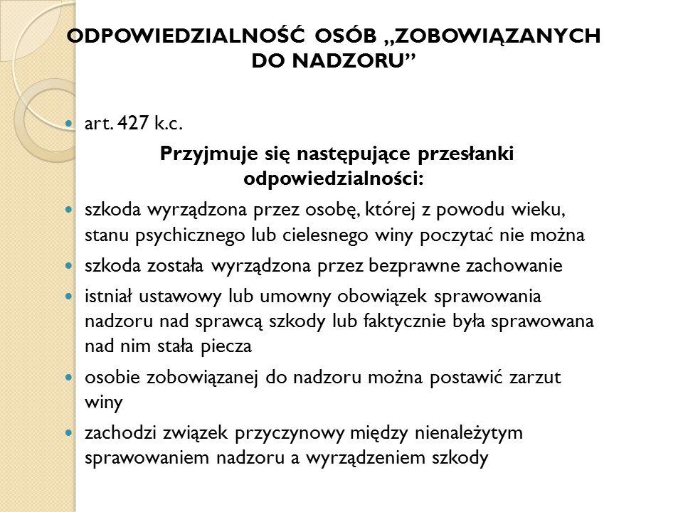 """ODPOWIEDZIALNOŚĆ OSÓB """"ZOBOWIĄZANYCH DO NADZORU"""" art. 427 k.c. Przyjmuje się następujące przesłanki odpowiedzialności: szkoda wyrządzona przez osobę,"""