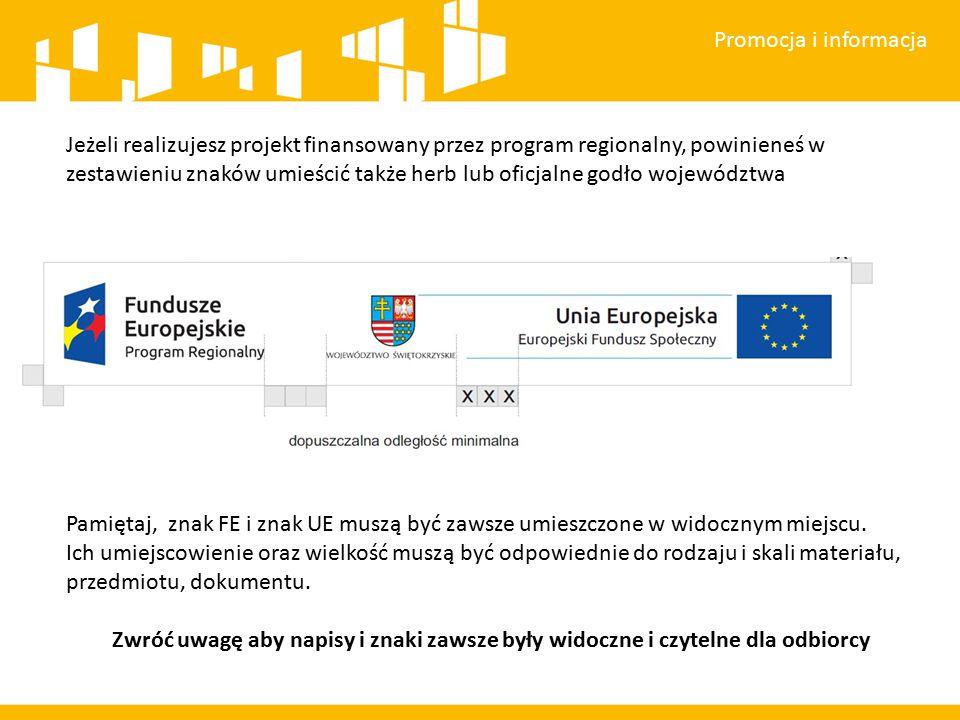 Promocja i informacja Jeżeli realizujesz projekt finansowany przez program regionalny, powinieneś w zestawieniu znaków umieścić także herb lub oficjalne godło województwa Pamiętaj, znak FE i znak UE muszą być zawsze umieszczone w widocznym miejscu.