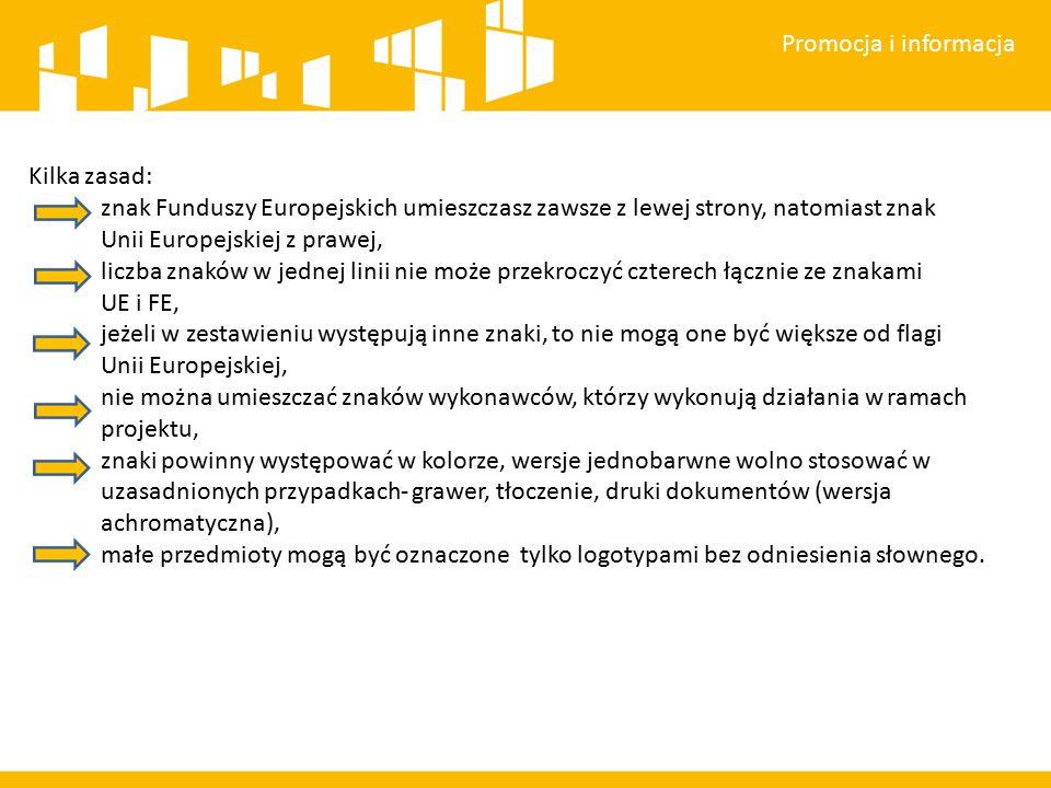 Promocja i informacja Kilka zasad: znak Funduszy Europejskich umieszczasz zawsze z lewej strony, natomiast znak Unii Europejskiej z prawej, liczba znaków w jednej linii nie może przekroczyć czterech łącznie ze znakami UE i FE, jeżeli w zestawieniu występują inne znaki, to nie mogą one być większe od flagi Unii Europejskiej, nie można umieszczać znaków wykonawców, którzy wykonują działania w ramach projektu, znaki powinny występować w kolorze, wersje jednobarwne wolno stosować w uzasadnionych przypadkach- grawer, tłoczenie, druki dokumentów (wersja achromatyczna), małe przedmioty mogą być oznaczone tylko logotypami bez odniesienia słownego.