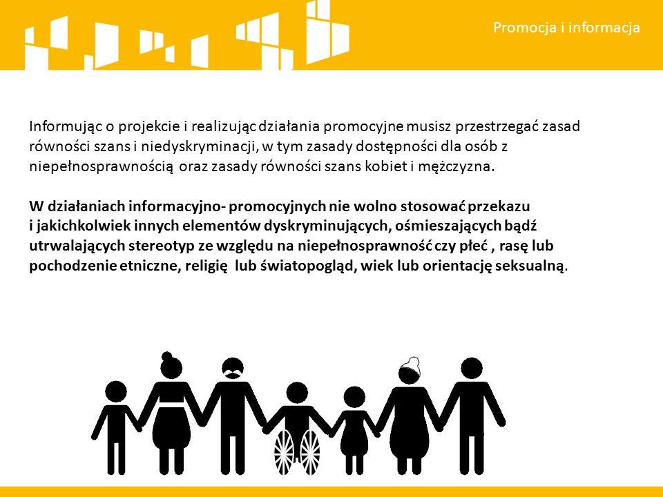 Promocja i informacja Informując o projekcie i realizując działania promocyjne musisz przestrzegać zasad równości szans i niedyskryminacji, w tym zasady dostępności dla osób z niepełnosprawnością oraz zasady równości szans kobiet i mężczyzna.