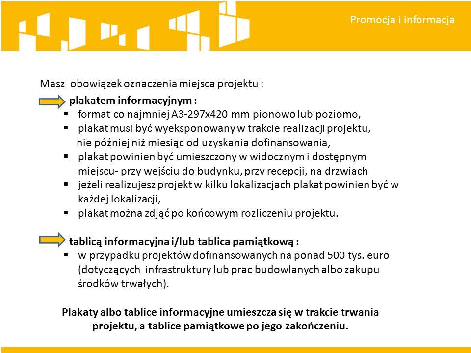 Promocja i informacja Masz obowiązek oznaczenia miejsca projektu : plakatem informacyjnym :  format co najmniej A3-297x420 mm pionowo lub poziomo,  plakat musi być wyeksponowany w trakcie realizacji projektu, nie później niż miesiąc od uzyskania dofinansowania,  plakat powinien być umieszczony w widocznym i dostępnym miejscu- przy wejściu do budynku, przy recepcji, na drzwiach  jeżeli realizujesz projekt w kilku lokalizacjach plakat powinien być w każdej lokalizacji,  plakat można zdjąć po końcowym rozliczeniu projektu.