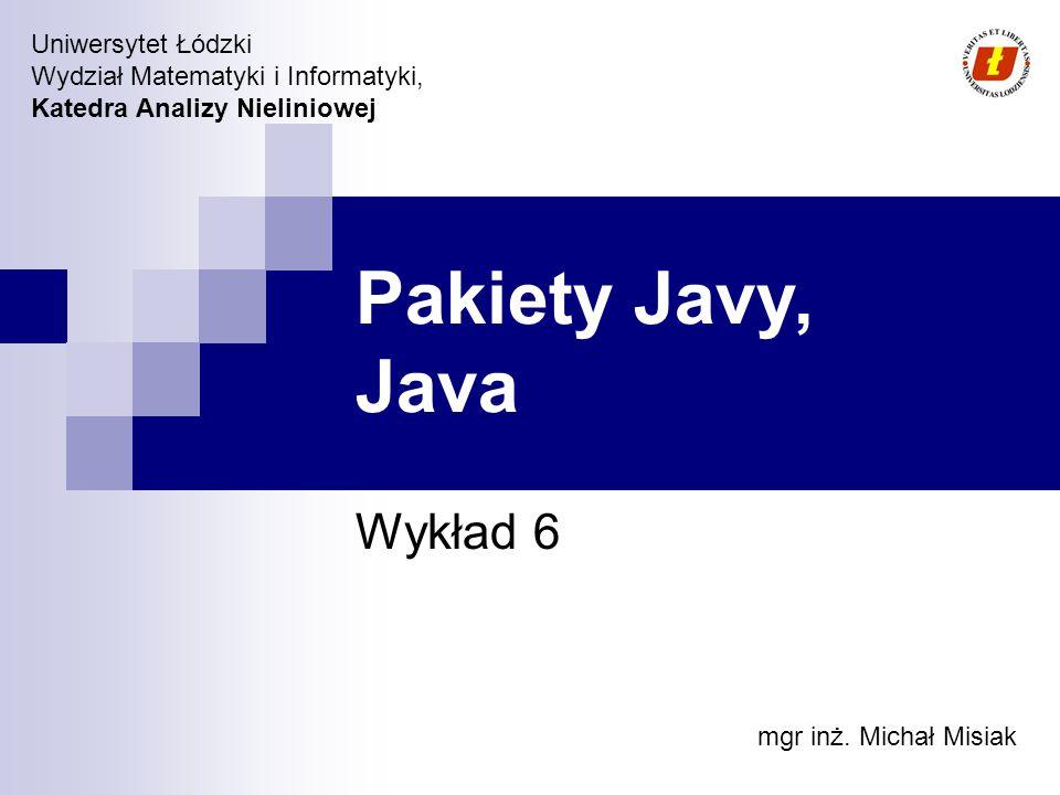 Uniwersytet Łódzki Wydział Matematyki i Informatyki, Katedra Analizy Nieliniowej Pakiety Javy, Java Wykład 6 mgr inż. Michał Misiak