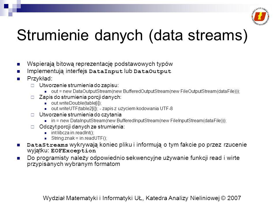 Wydział Matematyki i Informatyki UŁ, Katedra Analizy Nieliniowej © 2007 Strumienie danych (data streams) Wspierają bitową reprezentację podstawowych typów Implementują interfejs DataInput lub DataOutput Przykład:  Utworzenie strumienia do zapisu: out = new DataOutputStream(new BufferedOutputStream(new FileOutputStream(dataFile)));  Zapis do strumienia porcji danych: out.writeDouble(table[i]); out.writeUTF(table2[i]); - zapis z użyciem kodowania UTF-8  Utworzenie strumienia do czytania in = new DataInputStream(new BufferedInputStream(new FileInputStream(dataFile)));  Odczyt porcji danych ze strumienia: int libcza in.readInt(); String znak = in.readUTF(); DataStreams wykrywają koniec pliku i informują o tym fakcie po przez rzucenie wyjątku: EOFException Do programisty należy odpowiednio sekwencyjne używanie funkcji read i wirte przypisanych wybranym formatom