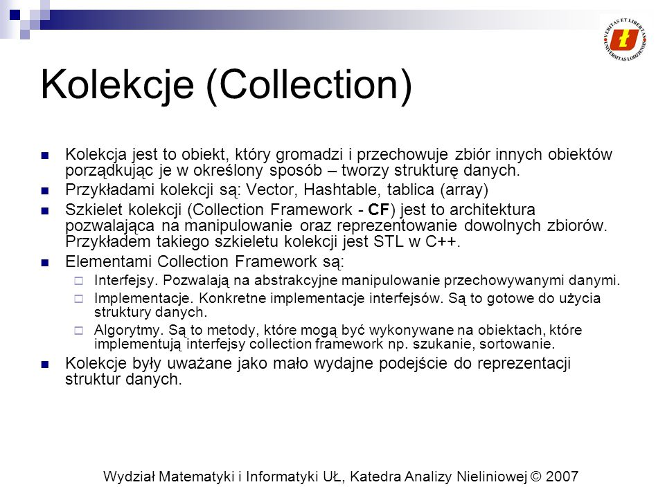 Wydział Matematyki i Informatyki UŁ, Katedra Analizy Nieliniowej © 2007 Kolekcje (Collection) Kolekcja jest to obiekt, który gromadzi i przechowuje zbiór innych obiektów porządkując je w określony sposób – tworzy strukturę danych.