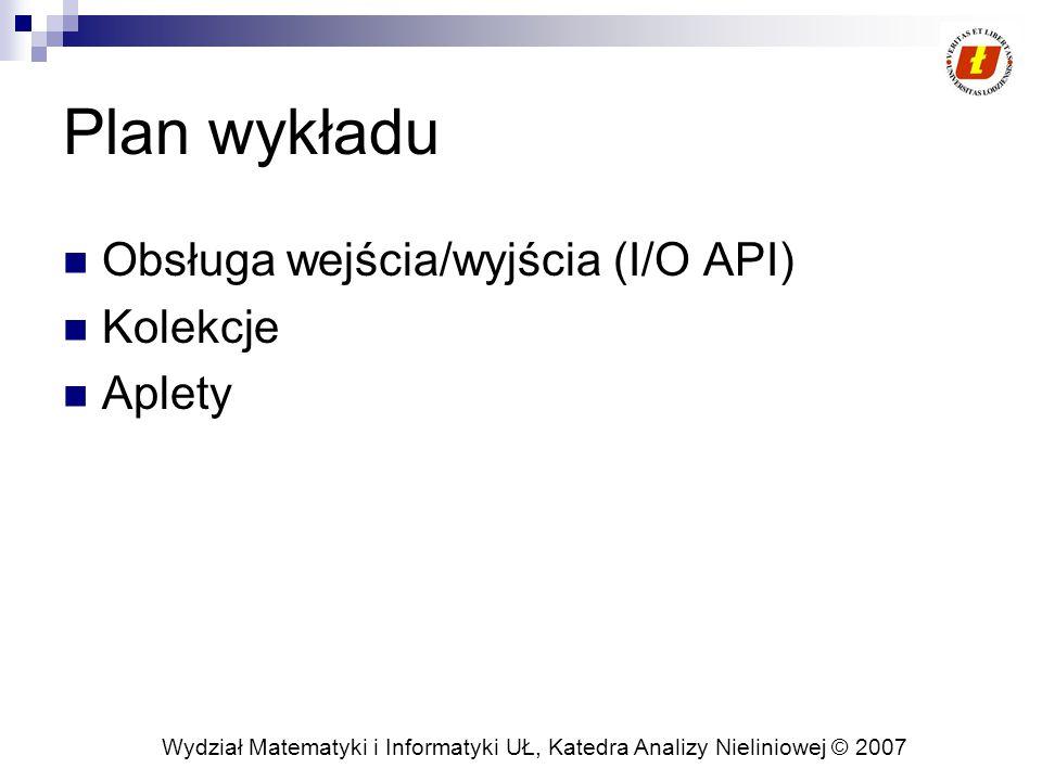 Wydział Matematyki i Informatyki UŁ, Katedra Analizy Nieliniowej © 2007 Plan wykładu Obsługa wejścia/wyjścia (I/O API) Kolekcje Aplety