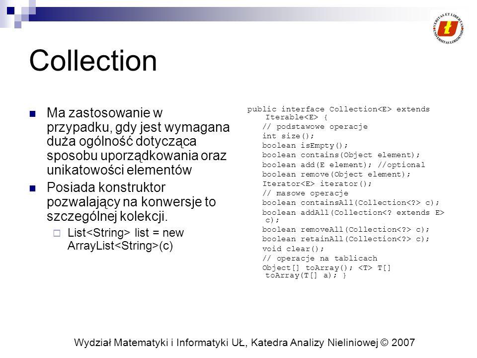 Wydział Matematyki i Informatyki UŁ, Katedra Analizy Nieliniowej © 2007 Collection Ma zastosowanie w przypadku, gdy jest wymagana duża ogólność dotycząca sposobu uporządkowania oraz unikatowości elementów Posiada konstruktor pozwalający na konwersje to szczególnej kolekcji.