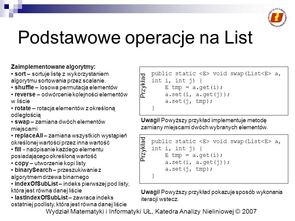 Wydział Matematyki i Informatyki UŁ, Katedra Analizy Nieliniowej © 2007 Podstawowe operacje na List public static void swap(List a, int i, int j) { E tmp = a.get(i); a.set(i, a.get(j)); a.set(j, tmp); } Przykład Uwagi.