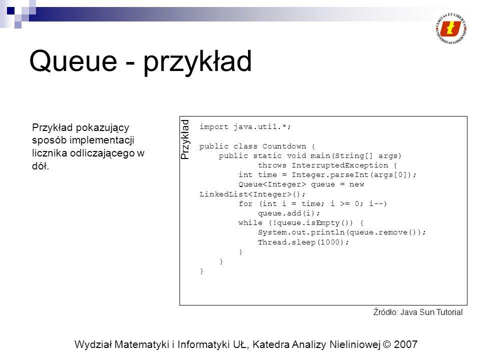 Wydział Matematyki i Informatyki UŁ, Katedra Analizy Nieliniowej © 2007 Queue - przykład import java.util.*; public class Countdown { public static void main(String[] args) throws InterruptedException { int time = Integer.parseInt(args[0]); Queue queue = new LinkedList (); for (int i = time; i >= 0; i--) queue.add(i); while (!queue.isEmpty()) { System.out.println(queue.remove()); Thread.sleep(1000); } Przykład Przykład pokazujący sposób implementacji licznika odliczającego w dół.