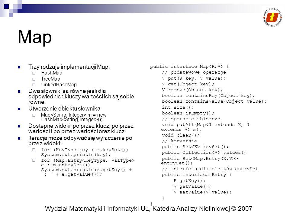 Wydział Matematyki i Informatyki UŁ, Katedra Analizy Nieliniowej © 2007 Map Trzy rodzaje implementacji Map:  HashMap  TreeMap  LinkedHashMap Dwa słowniki są równe jeśli dla odpowiednich kluczy wartości ich są sobie równe.