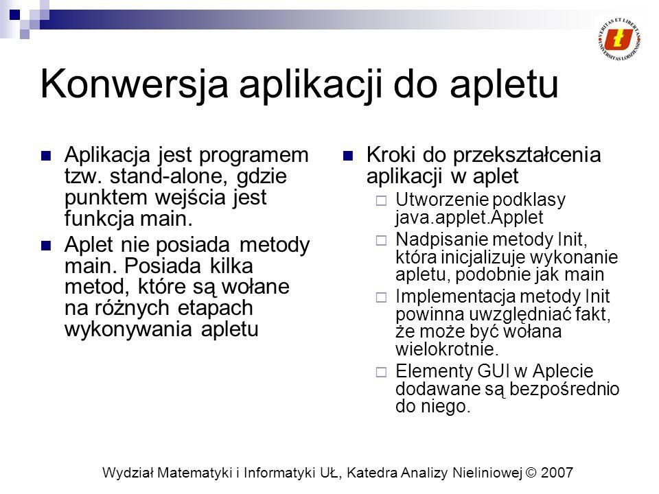 Wydział Matematyki i Informatyki UŁ, Katedra Analizy Nieliniowej © 2007 Konwersja aplikacji do apletu Aplikacja jest programem tzw. stand-alone, gdzie